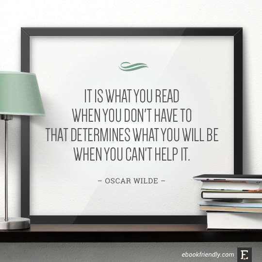 It is what you read when you don't have to that determines what you will be when you can't help it. –Oscar Wilde
