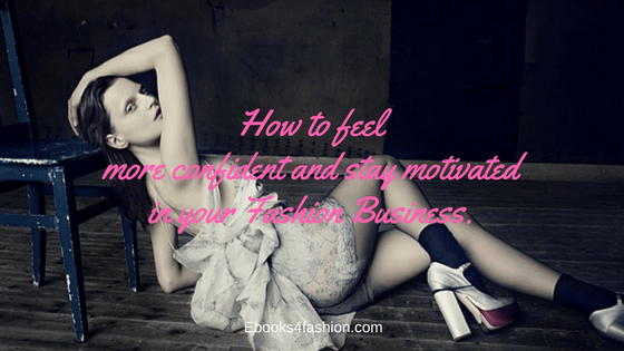 How to feel more confident and stay motivated in your Fashion Business.
