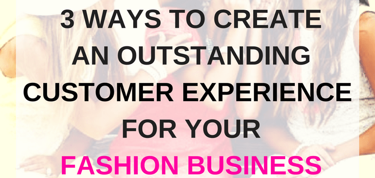 3 Ways to create an Outstanding Customer Experience for your Fashion Business