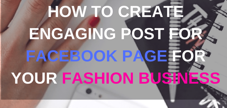 How to create engaging post for your facebook page for your fashion business
