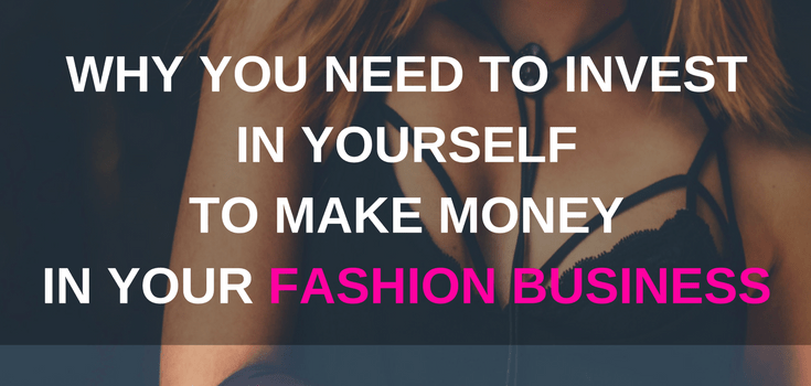 why you need to invest in yourself to make money in your fashion business
