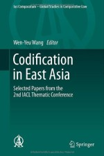 Codification in East Asia: Selected Papers from the 2nd IACL Thematic Conference (Ius Comparatum – Global Studies in Comparative Law)