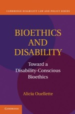 Bioethics and Disability: Toward a Disability-Conscious Bioethics (Cambridge Disability Law and Policy Series)