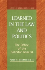 Learned in the Law and Politics: The Office of the Solicitor General and Executive Power (American Legal Institutions)