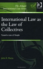 International Law As the Law of Collectives: Toward a Law of People (The Ashgate International Law Series)