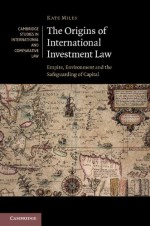 The Origins of International Investment Law: Empire, Environment and the Safeguarding of Capital