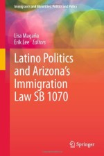 Latino Politics and Arizona's Immigration Law SB 1070 (Immigrants and Minorities, Politics and Policy)