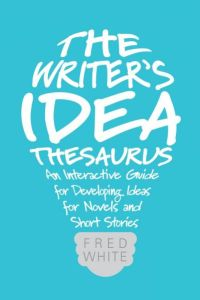 The writer's idea thesaurus: an interactive guide for developing ideas for novels and short stories