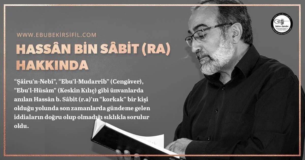 """""""Şâiru'n-Nebî"""", """"Ebu'l-Mudarrib"""" (Cengâver), """"Ebu'l-Hüsâm"""" (Keskin Kılıç) gibi ünvanlarda anılan Hassân b. Sâbit (r.a)'ın """"korkak"""" bir kişi olduğu yolunda son zamanlarda gündeme gelen iddiaların doğru olup olmadığı sıklıkla sorulur oldu."""