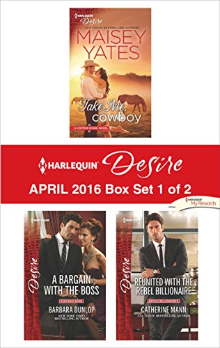 Harlequin Desire April 2016 - Box Set 1 of 2: Take Me, Cowboy\A Bargain With the Boss\Reunited With the Rebel Billionaire Maisey Yates, Barbara Dunlop, Catherine Mann