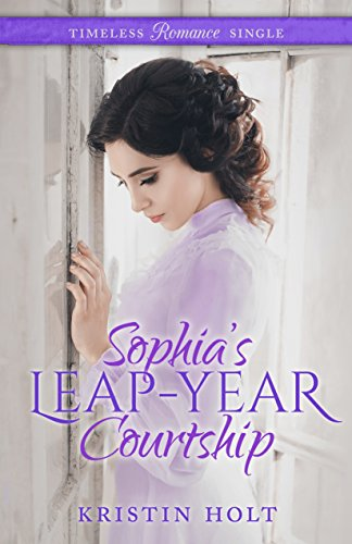 Sophia's Leap-Year Courtship (Timeless Romance Single Book 2) Kristin Holt