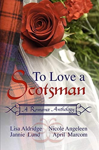 To Love a Scotsman: A Romance Anthology Angeleen, Nicole Lund, Jannie Marcom, April Aldridge, Lisa