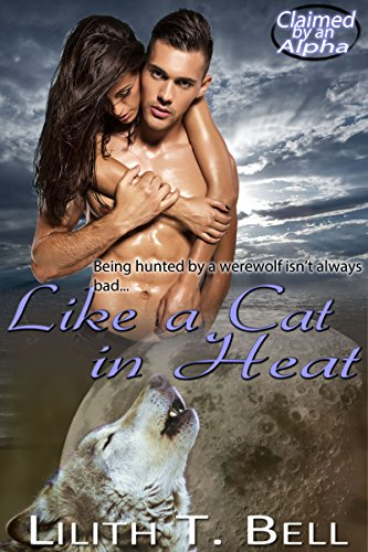 Like a Cat in Heat (Claimed by an Alpha Paranormal Romance Book 2) Bell, Lilith T.