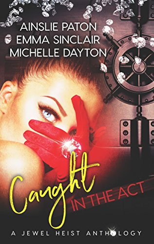 Caught in the Act: A Jewel Heist Romance Anthology: Hoodwinked Hearts\Rough Edges\Strange Tango Paton, Ainslie Sinclair, Emma Dayton, Michelle