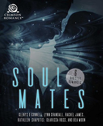 Soul Mates: 6 Ghostly Romances O'Connell, Glenys Crandall, Lynn James, Rachel Shaputis, Kathleen Ross, Clarissa Moon, Bea