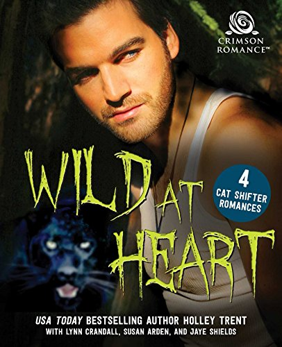 Wild at Heart: 4 Cat Shifter Romances Trent, Holley Crandall, Lynn Arden, Susan Shields, Jaye
