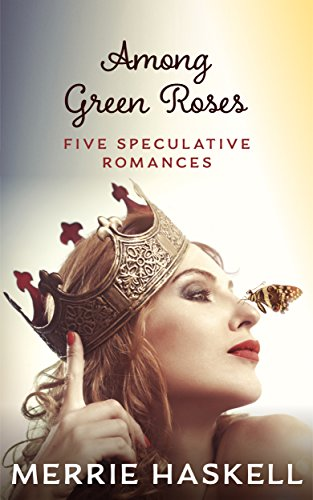 Among Green Roses: Five Speculative Romances Haskell, Merrie
