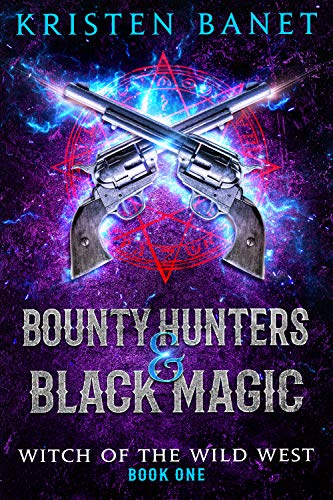 Bounty Hunters and Black Magic (Witch of the Wild West Book 1)  Kristen Banet