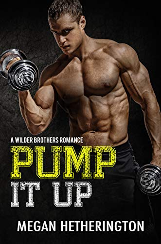 Pump It Up: A Wilder Brothers Romance Megan Hetherington
