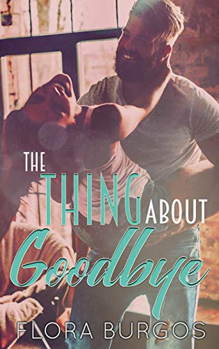 The Thing About Goodbye   Flora Burgos