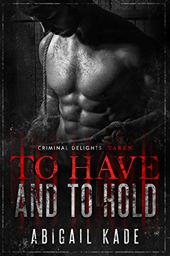 To Have and To Hold: Taken (Criminal Delights Book 15) Abigail Kade