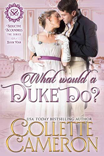What Would a Duke Do?: A Regency Romance (Seductive Scoundrels Book 4) Collette Cameron
