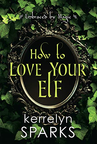 How to Love Your Elf (Embraced by Magic Book 1)  Kerrelyn Sparks