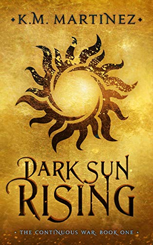 Dark Sun Rising (The Continuous War Book 1)  K.M. Martinez
