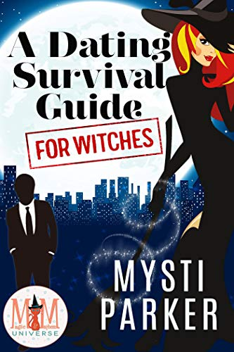A Dating Survival Guide for Witches: Magic and Mayhem Universe  Mysti Parker