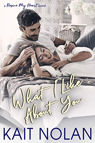 What I Like About You (Rescue My Heart Book 2) Kait Nolan