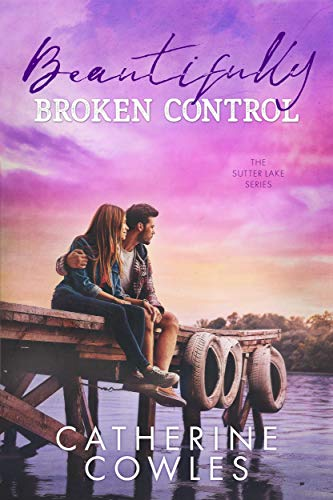 Beautifully Broken Control (The Sutter Lake Series Book 4)  Catherine Cowles