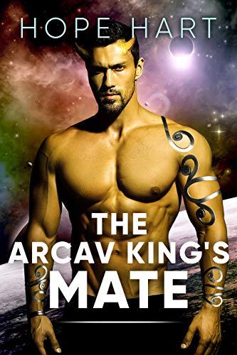 The Arcav King's Mate: Sci Fi Alien Romance Book 1 (Arcav Alien Invasion) Hope Hart