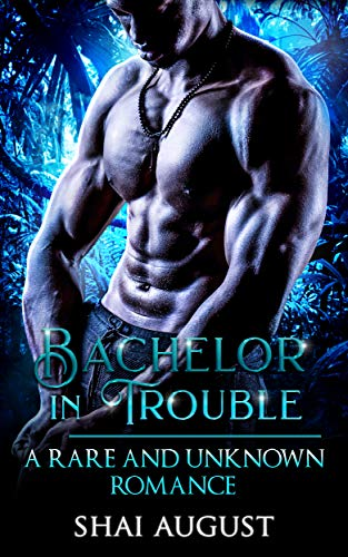 Bachelor In Trouble: A Rare and Unknown Romance (The Rare and The Unknown Book 6)  Shai August