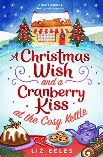 A Christmas Wish and a Cranberry Kiss at the Cosy Kettle: A heartwarming, feel good romance  Liz Eeles