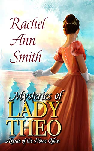 Mysteries of Lady Theo (Agents of the Home Office Book 2)  Rachel Ann Smith