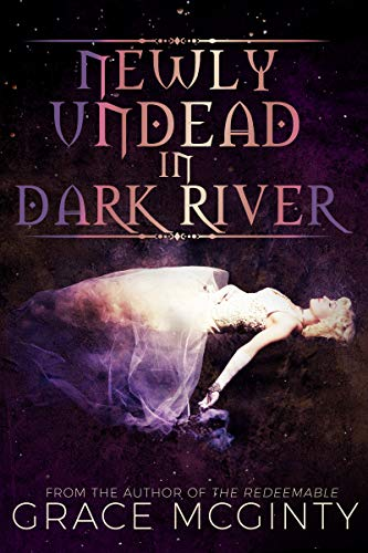 Newly Undead In Dark River (Dark River Days) Grace McGinty