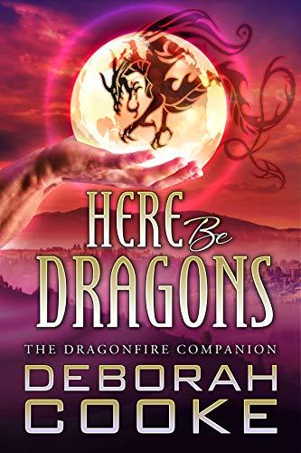 Here Be Dragons: The Dragonfire Novel Companion (The Dragonfire Novels Book 15)  Deborah Cooke