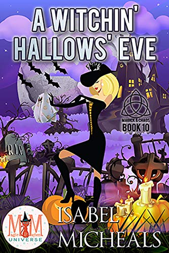 A Witchin' Hallows' Eve: Magic and Mayhem Universe (Magick and Chaos Book 10)  Isabel Micheals