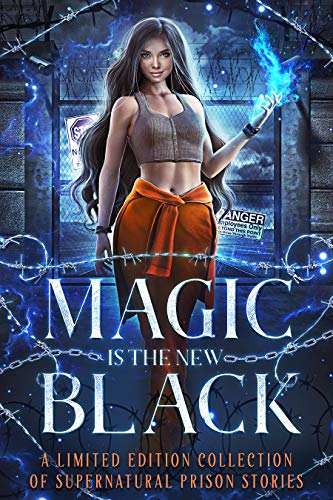 Magic is the New Black: A Limited Edition Collection of Supernatural Prison Stories Anthology