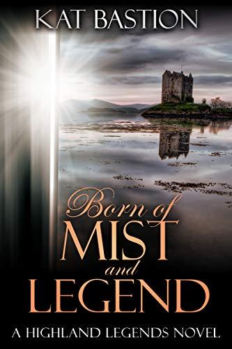 Born of Mist and Legend (Highland Legends Book 3)  Kat Bastion