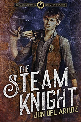 The Steam Knight (The Adventures of Baron Von Monocle Book 5)  Jon Del Arroz