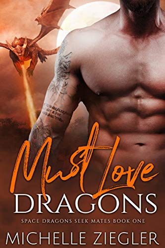 Must Love Dragons: A Dragon Shifter Fated Mates Novel (Space Dragons Seek Mates Book 1)  Michelle Ziegler