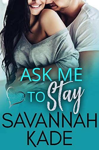 Ask Me to Stay (Against All Odds Book 3)  Savannah Kade