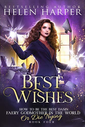 Best Wishes (How To Be The Best Damn Faery Godmother In The World (Or Die Trying) Book 4)  Helen Harper