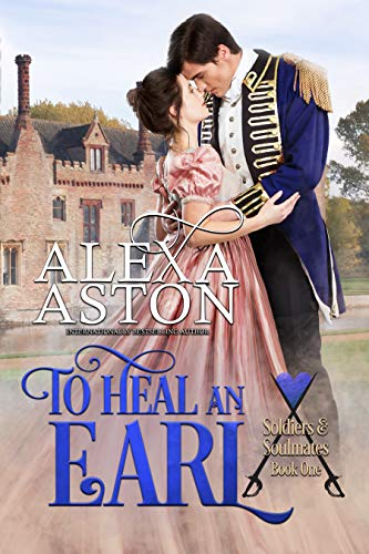 To Heal an Earl (Soldiers and Soulmates Book 1)  Alexa Aston