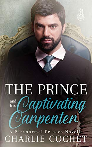 The Prince and His Captivating Carpenter (Paranormal Princes Book 2)  Charlie Cochet