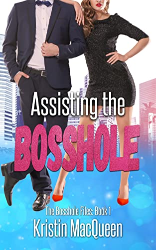 Assisting the Bosshole (The Bosshole Files Book 1) Kristin MacQueen