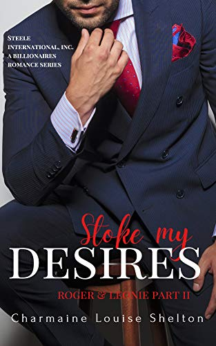 Stoke My Desires Roger & Leonie Part II (STEELE International, Inc. A Billionaires Romance Series Book 4) Charmaine Louise Shelton
