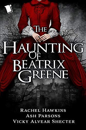 The Haunting of Beatrix Greene Rachel Hawkins, Ash Parsons, et al.