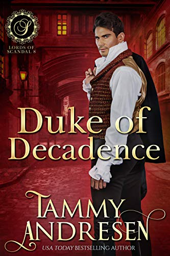 Duke of Decadence: Regency Romance (Lords of Scandal Book 9) Tammy Andresen